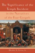 The Significance of the Temple Incident in the Narratives of the Four Gospels, Deolito V. Vistar