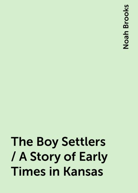 The Boy Settlers / A Story of Early Times in Kansas, Noah Brooks