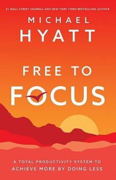 Free to Focus: A Total Productivity System to Achieve More by Doing Less, Michael Hyatt