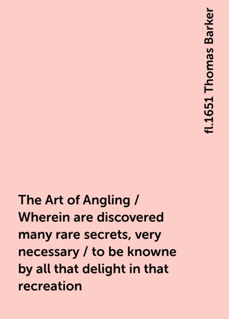 The Art of Angling / Wherein are discovered many rare secrets, very necessary / to be knowne by all that delight in that recreation, fl.1651 Thomas Barker
