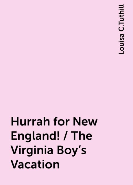 Hurrah for New England! / The Virginia Boy's Vacation, Louisa C.Tuthill