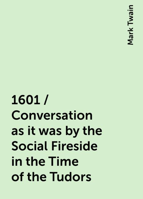 1601 / Conversation as it was by the Social Fireside in the Time of the Tudors, Mark Twain