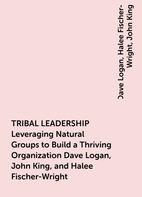 TRIBAL LEADERSHIP Leveraging Natural Groups to Build a Thriving Organization Dave Logan, John King, and Halee Fischer-Wright, John King, Dave Logan, Halee Fischer-Wright