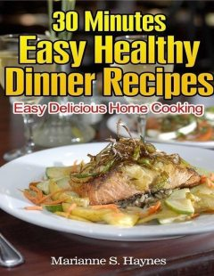 30 Minutes Easy Healthy Dinner Recipes: Easy Delicious Home Cooking, Marianne S.Haynes