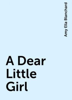 A Dear Little Girl, Amy Ella Blanchard