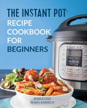 The Instant Pot Electronic Pressure Cooker Cookbook For Beginners, Jessica Cole, Maria Kimmich