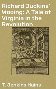 Richard Judkins' Wooing: A Tale of Virginia in the Revolution, T.Jenkins Hains