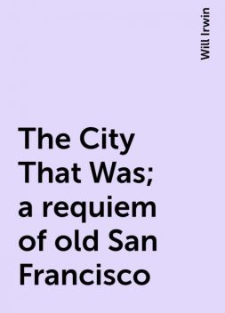 The City That Was; a requiem of old San Francisco, Will Irwin