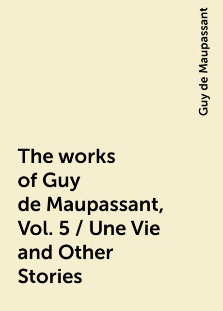 The works of Guy de Maupassant, Vol. 5 / Une Vie and Other Stories, Guy de Maupassant