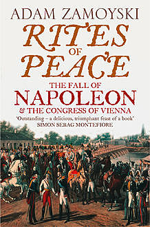 Rites of Peace: The Fall of Napoleon and the Congress of Vienna, Adam Zamoyski