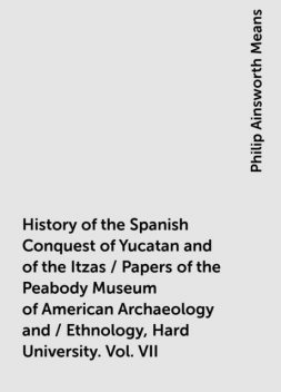 History of the Spanish Conquest of Yucatan and of the Itzas / Papers of the Peabody Museum of American Archaeology and / Ethnology, Hard University. Vol. VII, Philip Ainsworth Means