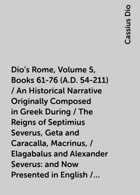 Dio's Rome, Volume 5, Books 61-76 (A.D. 54-211) / An Historical Narrative Originally Composed in Greek During / The Reigns of Septimius Severus, Geta and Caracalla, Macrinus, / Elagabalus and Alexander Severus: and Now Presented in English / Form By Herbe, Cassius Dio