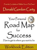 Your Personal Road Map for Success: How to Get to Where You Want to Be: Workbook Edition, Donald Gordon Carty
