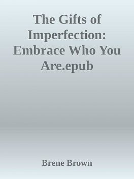 The Gifts of Imperfection: Embrace Who You Are.epub, Brene Brown