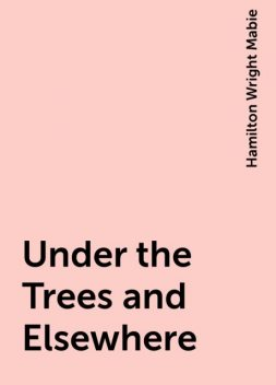Under the Trees and Elsewhere, Hamilton Wright Mabie