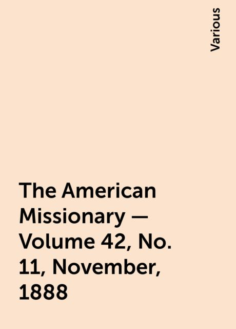 The American Missionary — Volume 42, No. 11, November, 1888, Various