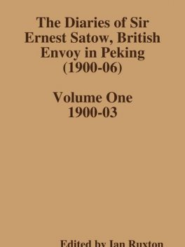 The Diaries of Sir Ernest Satow, British Envoy in Peking (1900–06) – Volume One, Ian Ruxton
