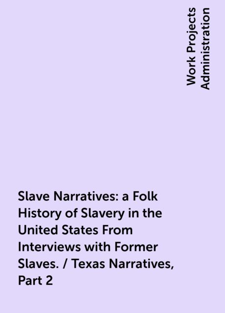 Slave Narratives: a Folk History of Slavery in the United States From Interviews with Former Slaves. / Texas Narratives, Part 2,