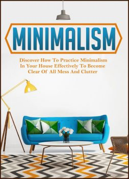 Minimalism: Discover How To Practice Minimalism In Your House Effectively To Become Clear Of All Mess And Clutter, Old Natural Ways