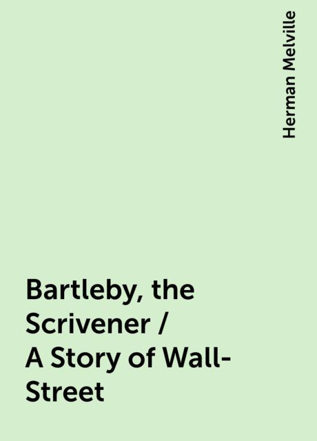 Bartleby, the Scrivener / A Story of Wall-Street, Herman Melville