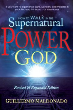 How to Walk In the Supernatural Power of God, Guillermo Maldonado