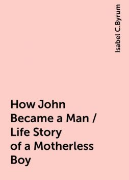 How John Became a Man / Life Story of a Motherless Boy, Isabel C.Byrum