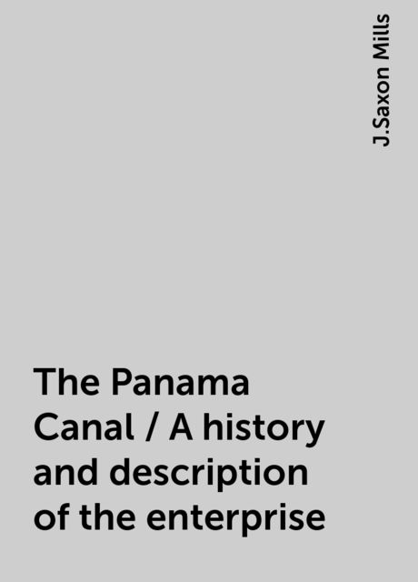 The Panama Canal / A history and description of the enterprise, J.Saxon Mills