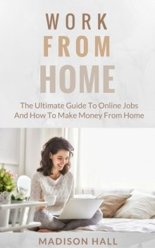 Work from Home: The Ultimate Guide to Online Jobs and How to Make Money from Home, Madison Hall