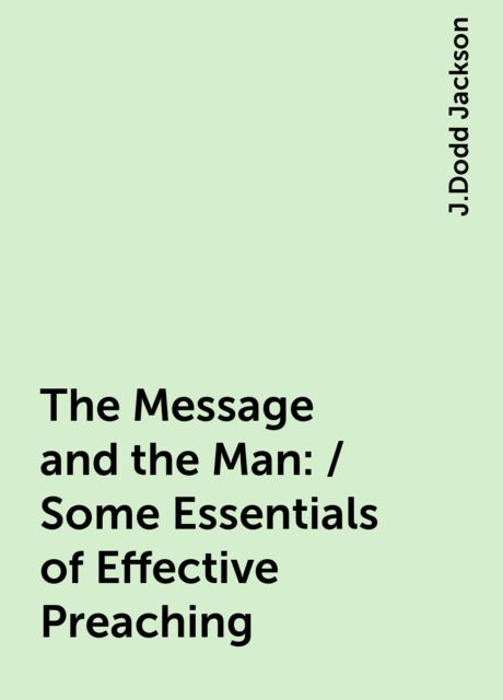 The Message and the Man: / Some Essentials of Effective Preaching, J.Dodd Jackson