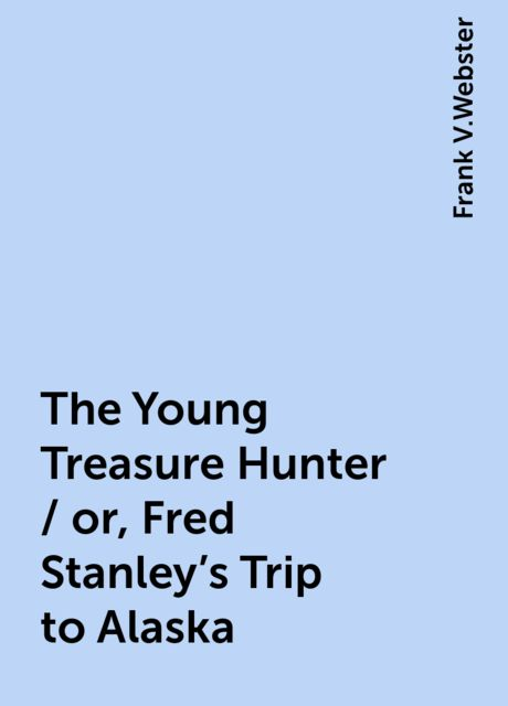 The Young Treasure Hunter / or, Fred Stanley's Trip to Alaska, Frank V.Webster
