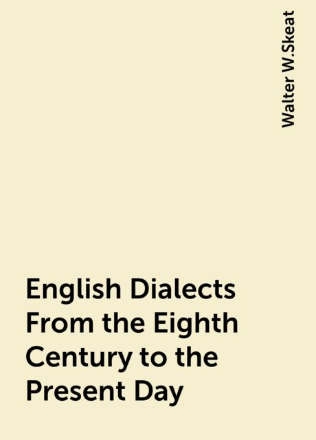 English Dialects From the Eighth Century to the Present Day, Walter W.Skeat