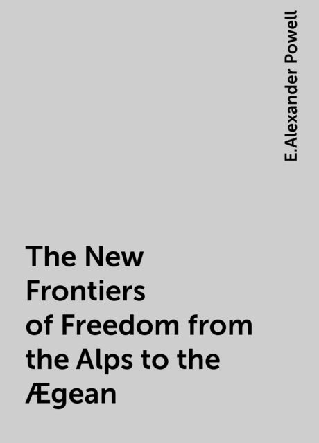 The New Frontiers of Freedom from the Alps to the Ægean, E.Alexander Powell
