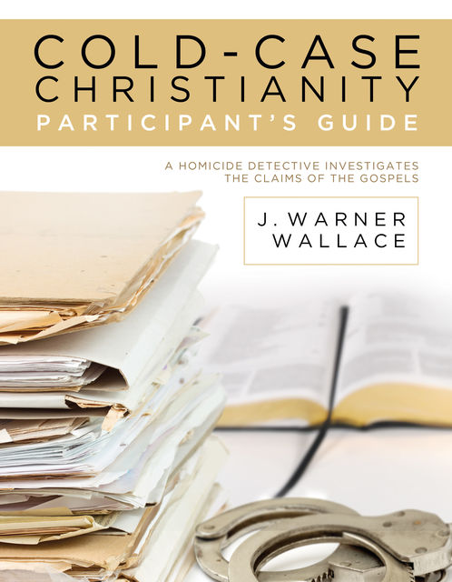 Cold-Case Christianity Participant's Guide, J. Warner Wallace