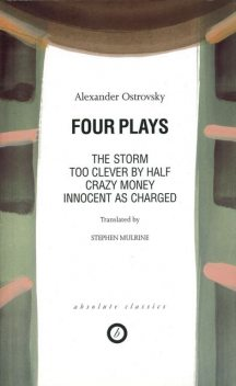 Four Plays: Too Clever by Half / Crazy Money / Innocent as Charged / the Storm, Alexander Ostrovsky