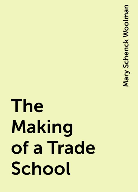 The Making of a Trade School, Mary Schenck Woolman