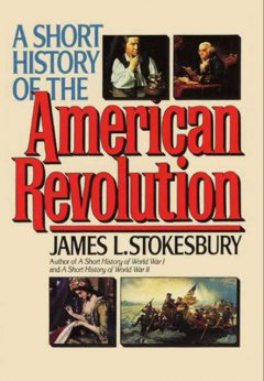 A Short History of the American Revolution, James L. Stokesbury