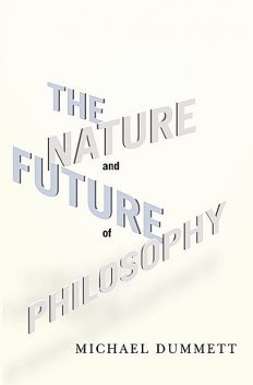 The Nature and Future of Philosophy, Michael Dummett