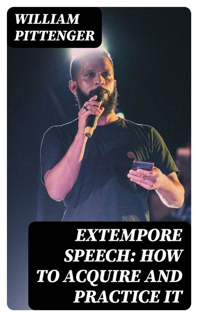 Extempore Speech: How to Acquire and Practice It, William Pittenger