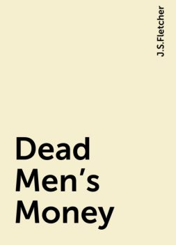 Dead Men's Money, J.S.Fletcher