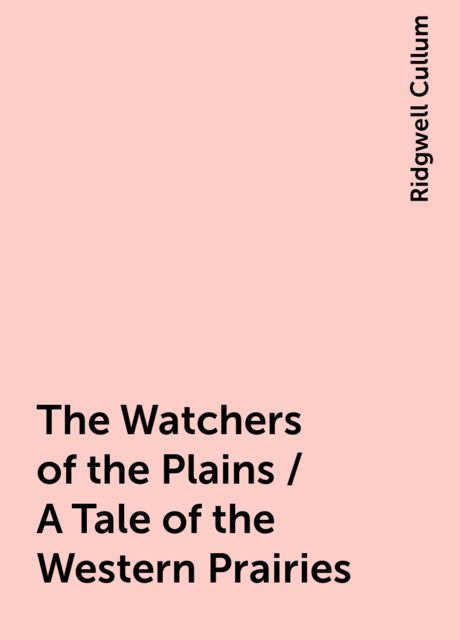 The Watchers of the Plains / A Tale of the Western Prairies, Ridgwell Cullum