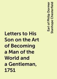 Letters to His Son on the Art of Becoming a Man of the World and a Gentleman, 1751, Earl of Philip Dormer Stanhope Chesterfield