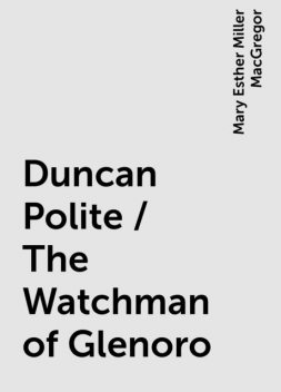 Duncan Polite / The Watchman of Glenoro, Mary Esther Miller MacGregor