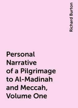 Personal Narrative of a Pilgrimage to Al-Madinah and Meccah, Volume One, Richard Burton
