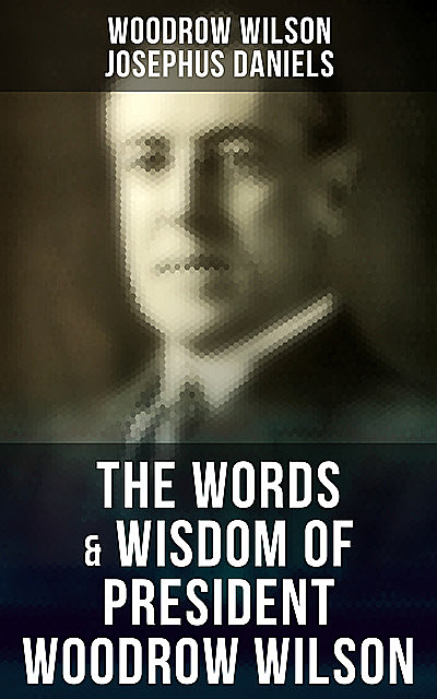 The Words & Wisdom of President Woodrow Wilson, Woodrow Wilson, Josephus Daniels