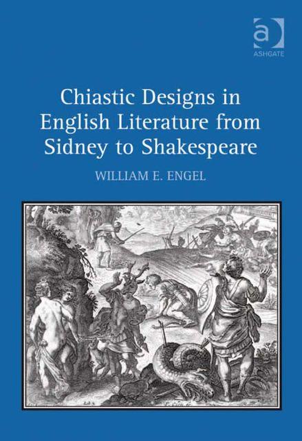 Chiastic Designs in English Literature from Sidney to Shakespeare, William E Engel