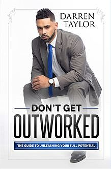 Don't Get Outworked, Darren Taylor