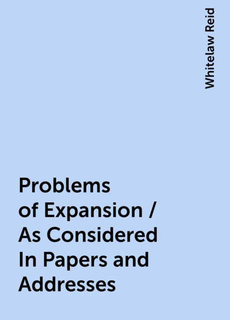 Problems of Expansion / As Considered In Papers and Addresses, Whitelaw Reid