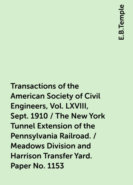Transactions of the American Society of Civil Engineers, Vol. LXVIII, Sept. 1910 / The New York Tunnel Extension of the Pennsylvania Railroad. / Meadows Division and Harrison Transfer Yard. Paper No. 1153, E.B.Temple