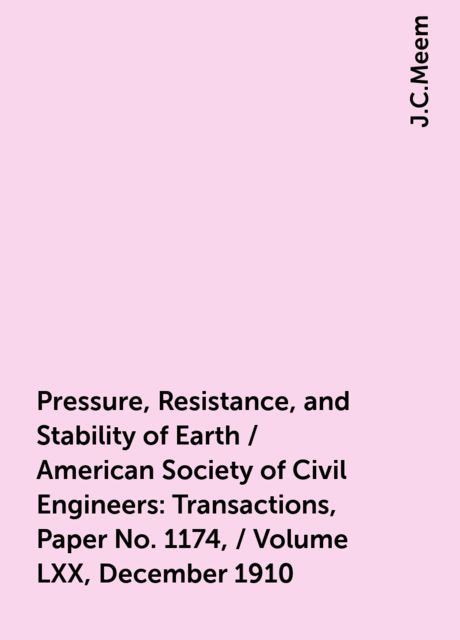 Pressure, Resistance, and Stability of Earth / American Society of Civil Engineers: Transactions, Paper No. 1174, / Volume LXX, December 1910, J.C.Meem
