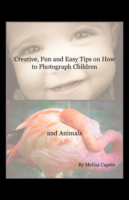 Creative, Fun and Easy Tips on How to Photograph Children and Animals, Melisa Caprio